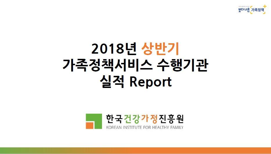 2018년 상반기 가족정책서비스 수행기관 실적Report(한국건강가정진흥원)