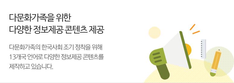 다문화가족을 위한 다양한 정보제공 콘텐츠 제공. 다문화가족의 한국사회 조기 정착을 위해 13개국 언어로 다양한 정보제공 콘텐츠를 제작하고 있습니다.