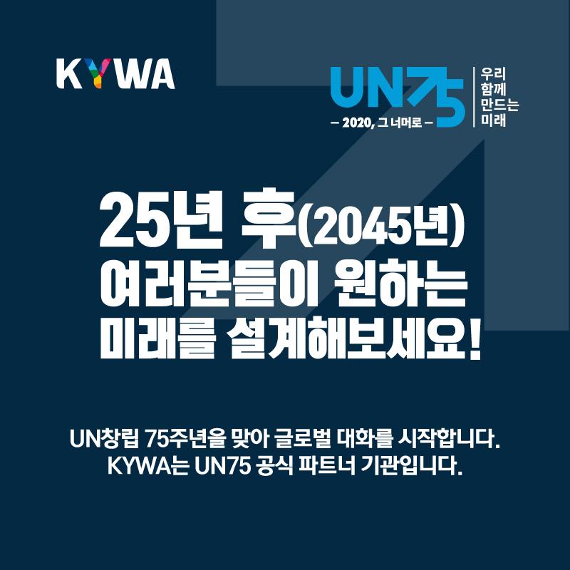 25년 후 (2045년) 여러분들이 원하는 미래를 설계해보세요!, UN창립 75주년을 맞아 글로벌 대화를 시작합니다. KYWA는 UN75공식파트너 기관입니다.